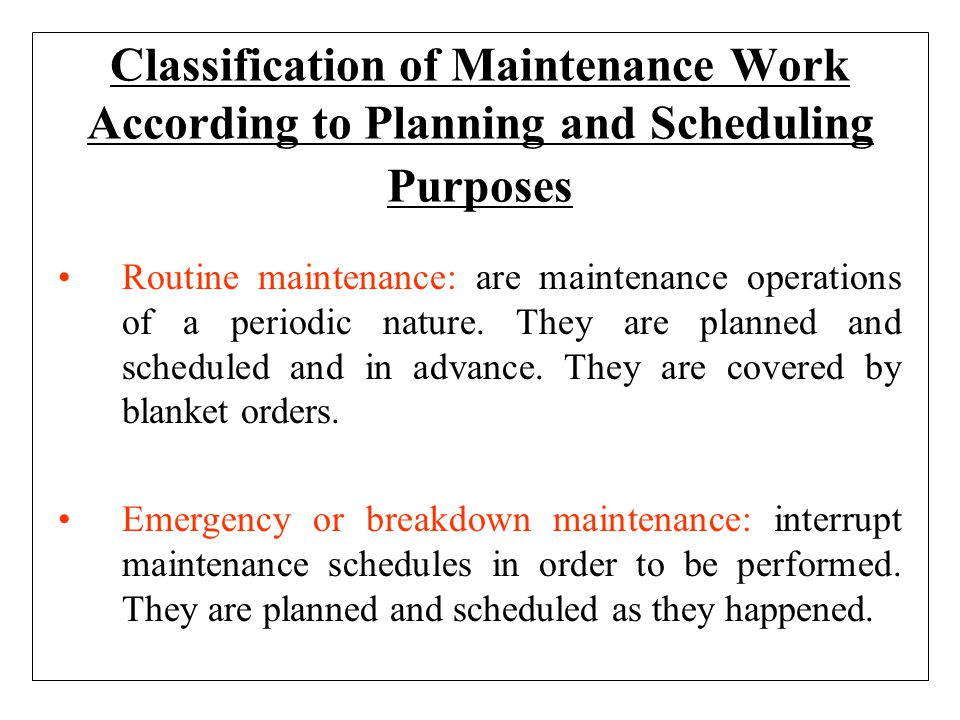 Classification of Maintenance Work According to Planning and Scheduling Purposes Routine maintenance: are maintenance operations of a periodic nature.