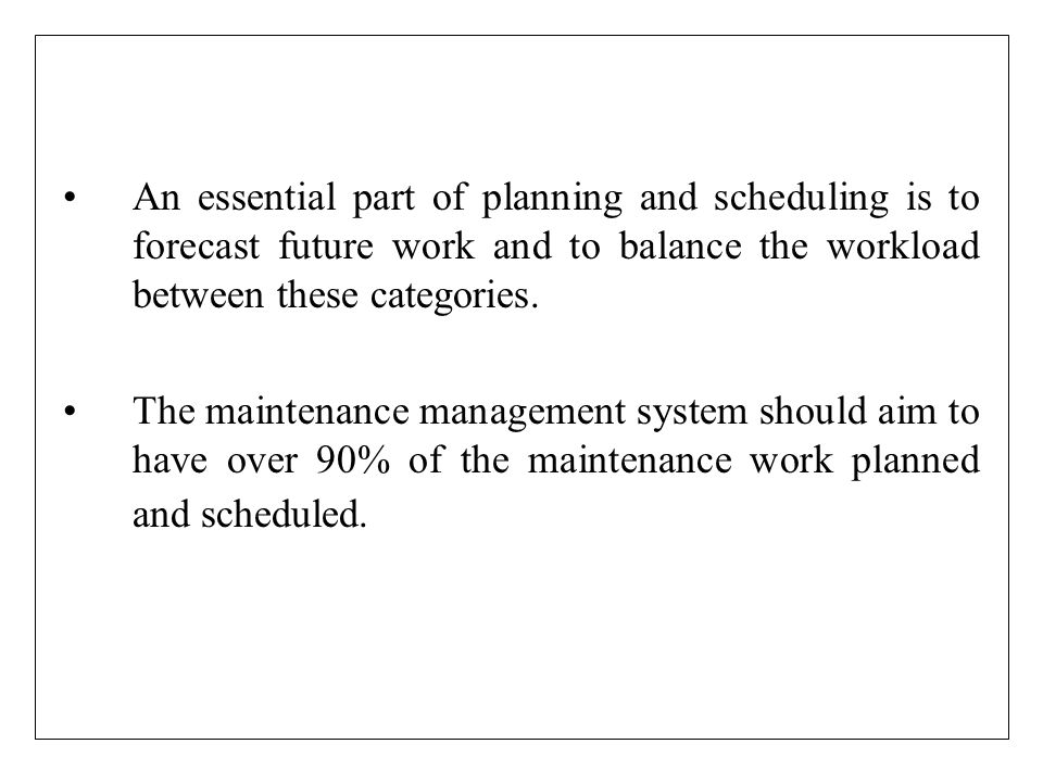 An essential part of planning and scheduling is to forecast future work and to balance the workload between these categories. The maintenance manageme