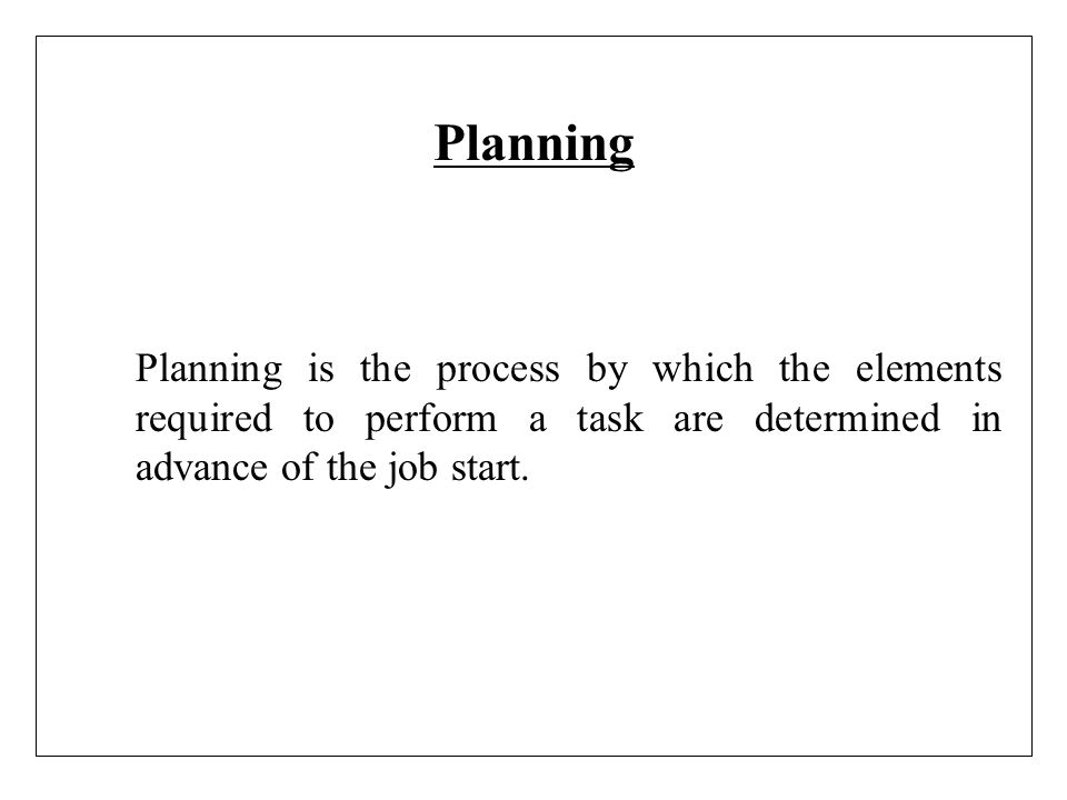 Planning Planning is the process by which the elements required to perform a task are determined in advance of the job start.