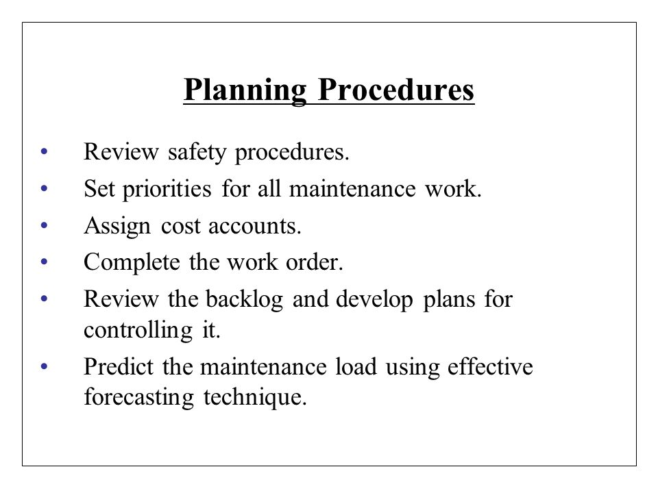 Planning Procedures Review safety procedures. Set priorities for all maintenance work. Assign cost accounts. Complete the work order. Review the backl