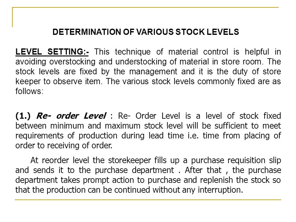 DETERMINATION OF VARIOUS STOCK LEVELS LEVEL SETTING:- This technique of material control is helpful in avoiding overstocking and understocking of mate