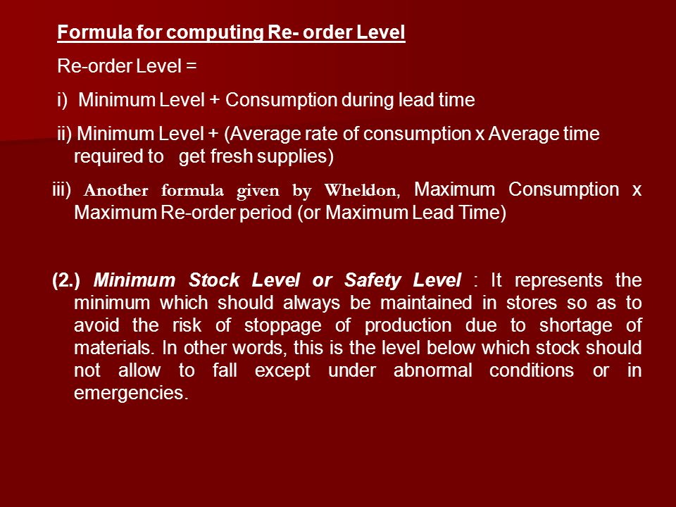 Formula for computing Re- order Level Re-order Level = i) Minimum Level + Consumption during lead time ii) Minimum Level + (Average rate of consumptio