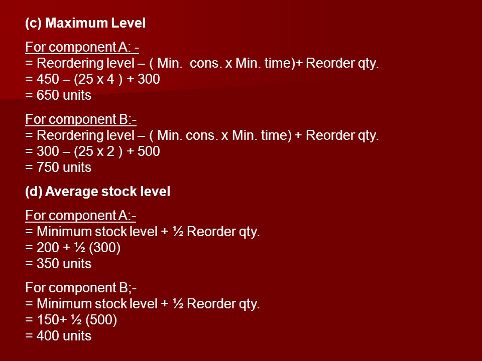 (c) Maximum Level For component A: - = Reordering level – ( Min. cons. x Min. time)+ Reorder qty. = 450 – (25 x 4 ) + 300 = 650 units For component B: