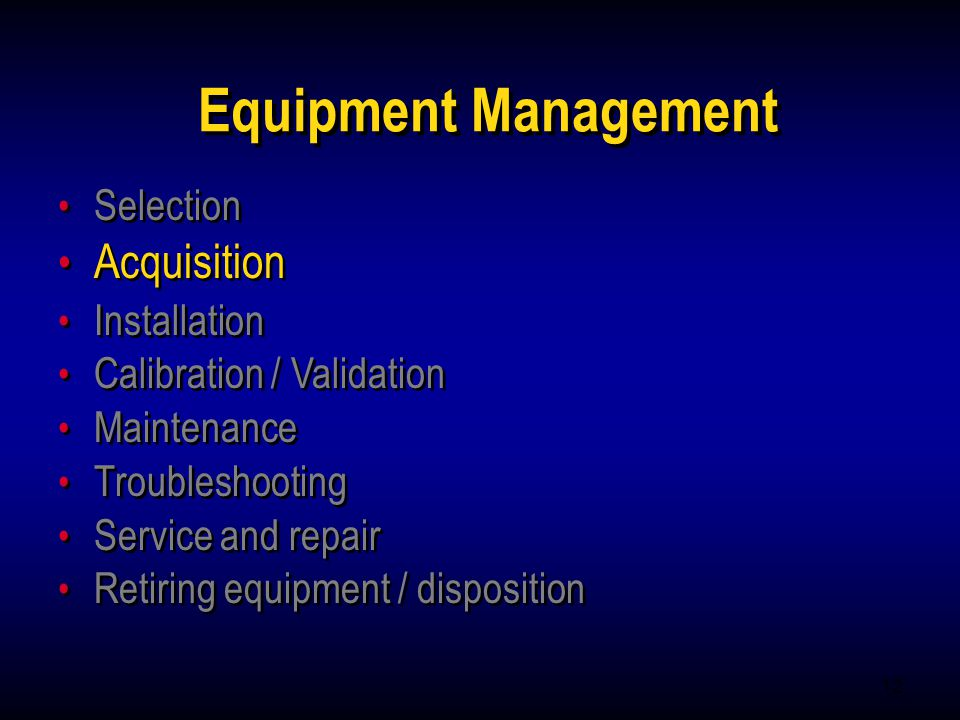 12 Equipment Management Selection Acquisition Installation Calibration / Validation Maintenance Troubleshooting Service and repair Retiring equipment