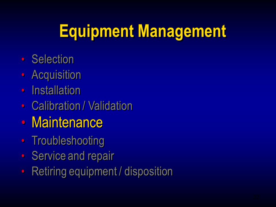 22 Equipment Management Selection Acquisition Installation Calibration / Validation Maintenance Troubleshooting Service and repair Retiring equipment
