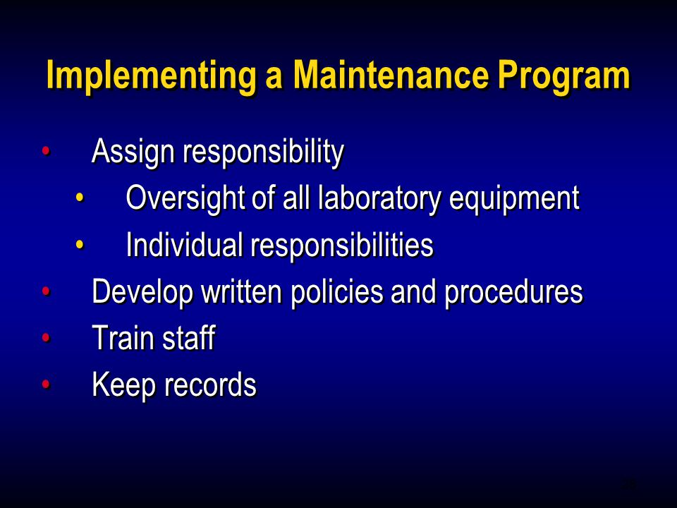 25 Implementing a Maintenance Program Assign responsibility Oversight of all laboratory equipment Individual responsibilities Develop written policies