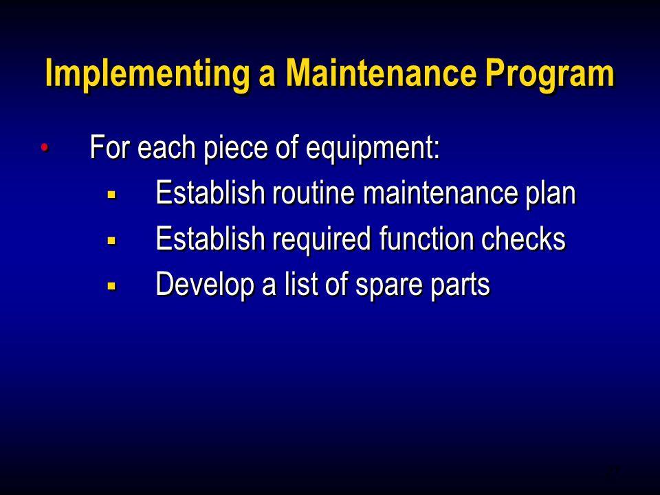 27 Implementing a Maintenance Program For each piece of equipment: Establish routine maintenance plan Establish required function checks Develop a lis