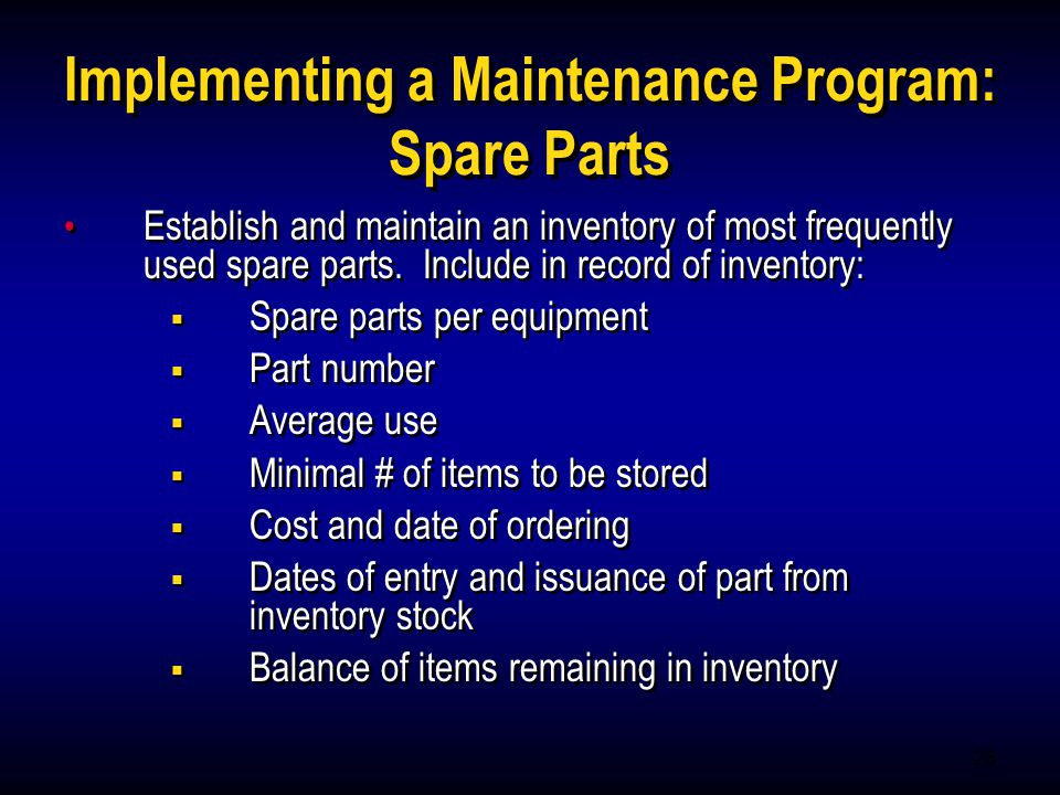 28 Implementing a Maintenance Program: Spare Parts Establish and maintain an inventory of most frequently used spare parts. Include in record of inven