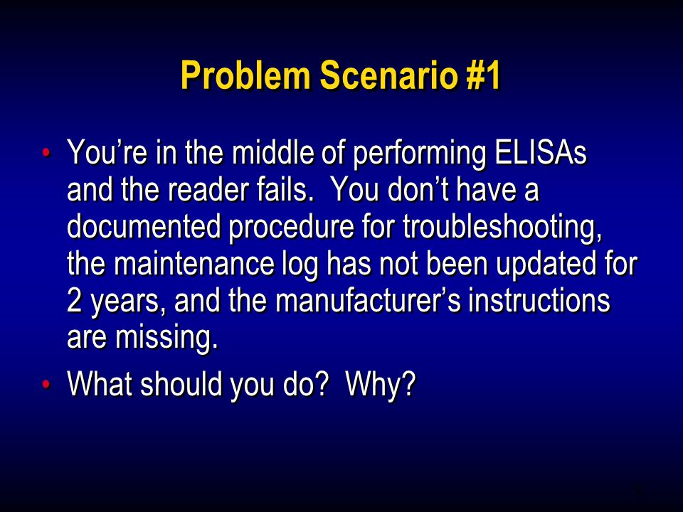 3 Problem Scenario #1 Youre in the middle of performing ELISAs and the reader fails. You dont have a documented procedure for troubleshooting, the mai