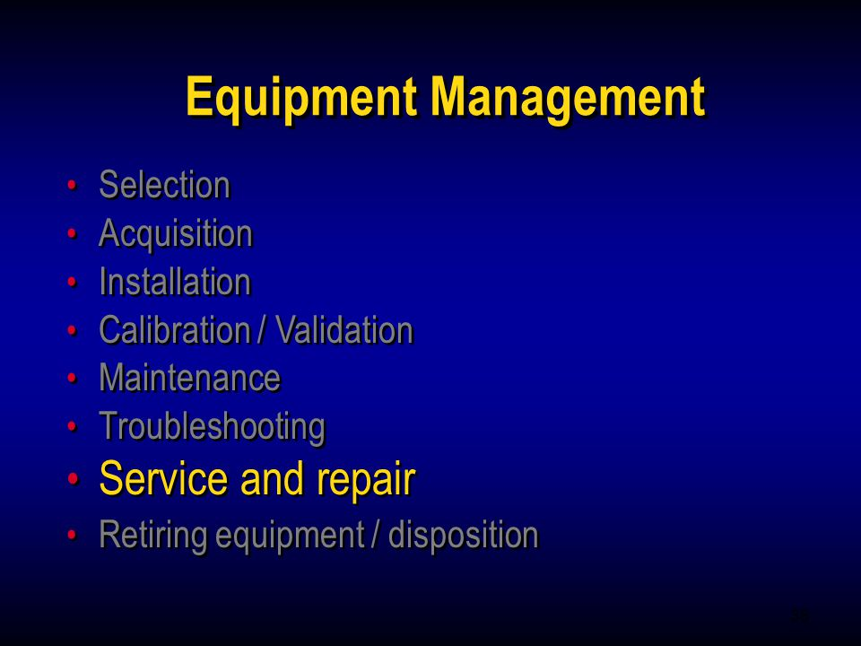 35 Equipment Management Selection Acquisition Installation Calibration / Validation Maintenance Troubleshooting Service and repair Retiring equipment