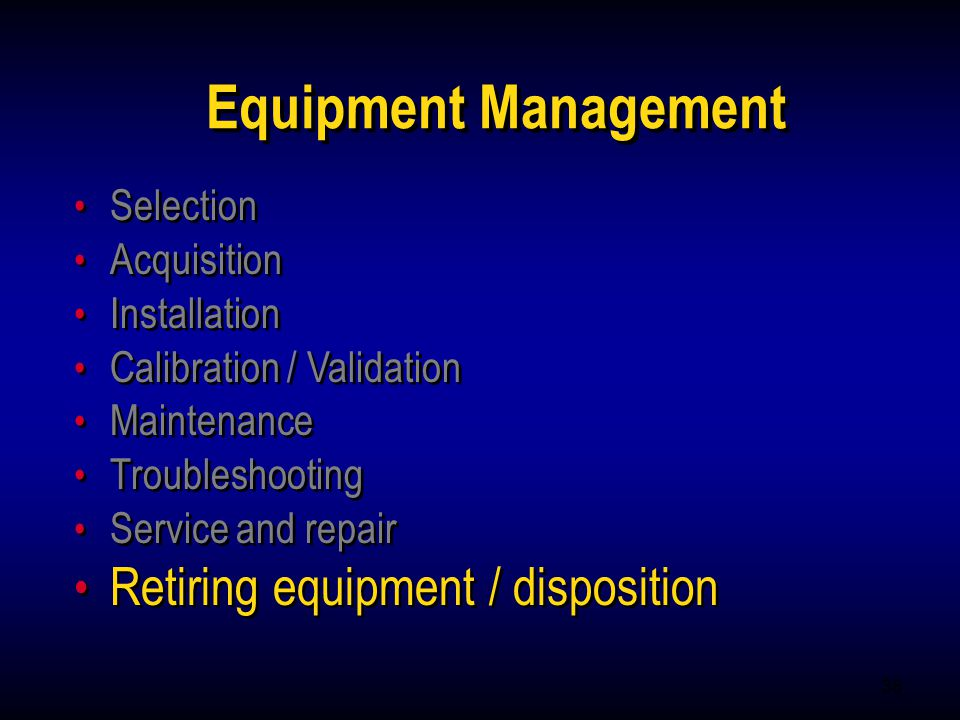 38 Equipment Management Selection Acquisition Installation Calibration / Validation Maintenance Troubleshooting Service and repair Retiring equipment
