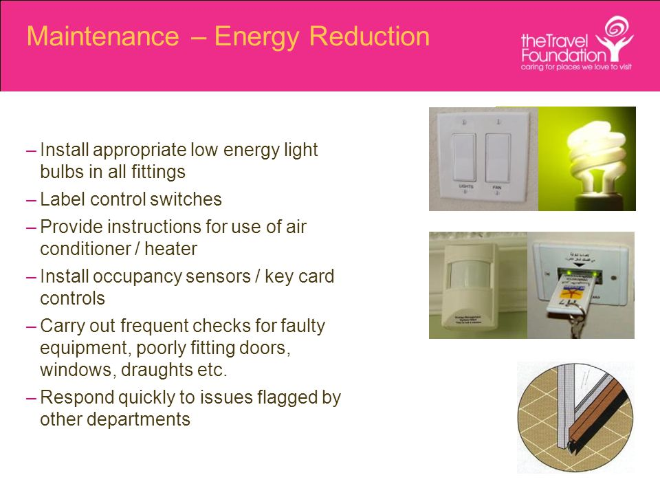 Maintenance – Energy Reduction –Install appropriate low energy light bulbs in all fittings –Label control switches –Provide instructions for use of air conditioner / heater –Install occupancy sensors / key card controls –Carry out frequent checks for faulty equipment, poorly fitting doors, windows, draughts etc.