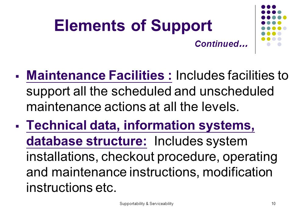 Supportability & Serviceability10 Elements of Support Continued … Maintenance Facilities : Includes facilities to support all the scheduled and unscheduled maintenance actions at all the levels.