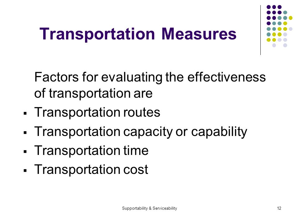 Supportability & Serviceability12 Transportation Measures Factors for evaluating the effectiveness of transportation are Transportation routes Transportation capacity or capability Transportation time Transportation cost