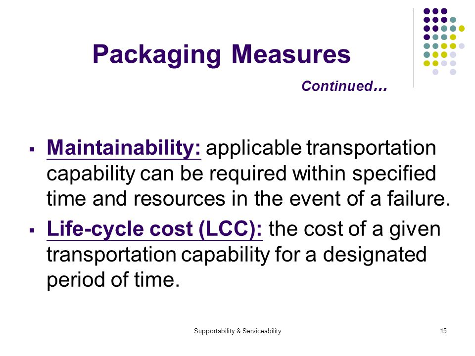 Supportability & Serviceability15 Packaging Measures Continued … Maintainability: applicable transportation capability can be required within specified time and resources in the event of a failure.