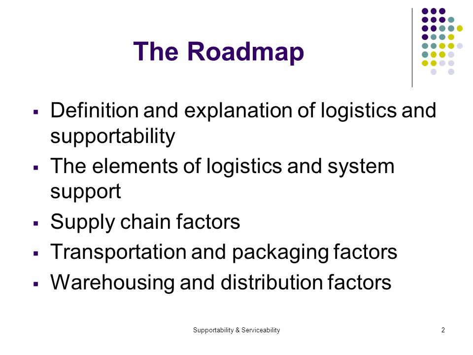 Supportability & Serviceability2 The Roadmap Definition and explanation of logistics and supportability The elements of logistics and system support Supply chain factors Transportation and packaging factors Warehousing and distribution factors