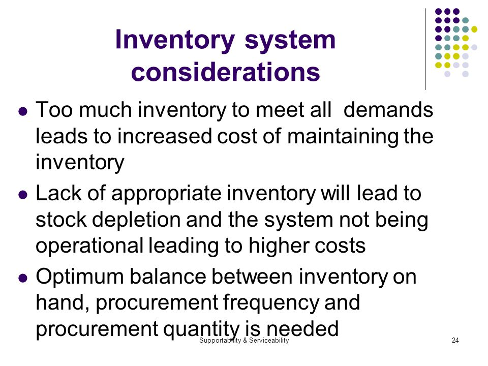 Supportability & Serviceability24 Inventory system considerations Too much inventory to meet all demands leads to increased cost of maintaining the inventory Lack of appropriate inventory will lead to stock depletion and the system not being operational leading to higher costs Optimum balance between inventory on hand, procurement frequency and procurement quantity is needed