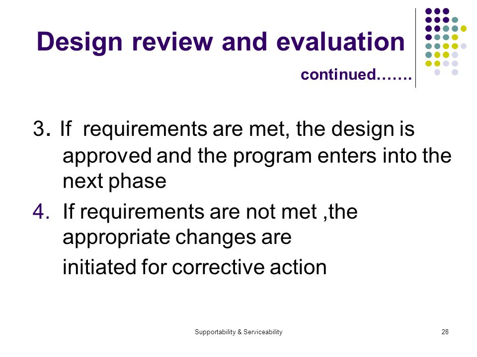 Supportability & Serviceability28 Design review and evaluation continued……. 3. If requirements are met, the design is approved and the program enters