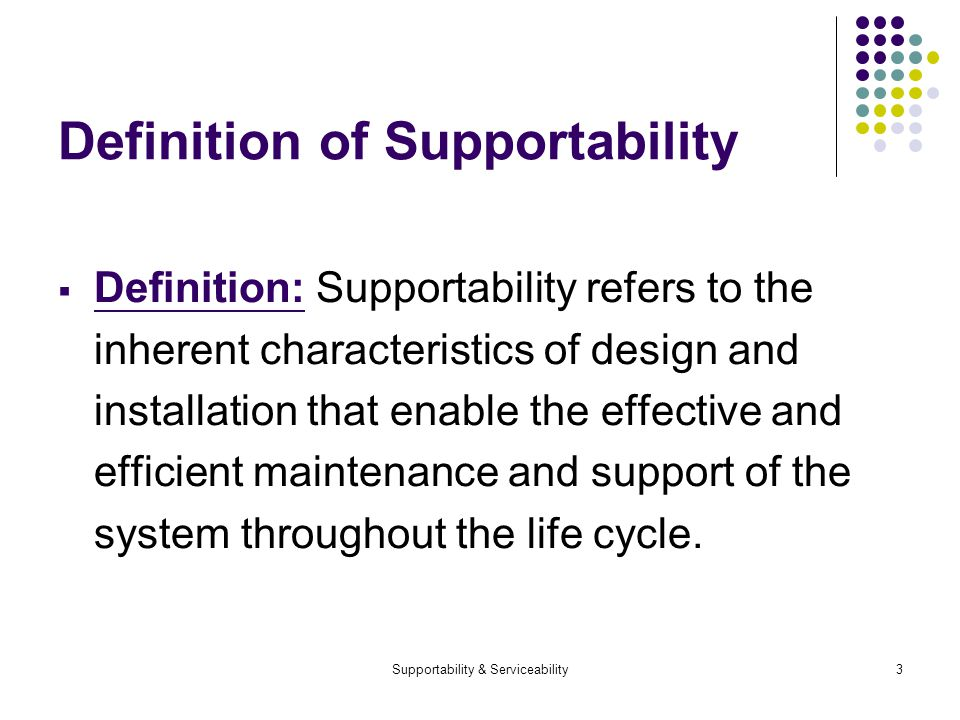 Supportability & Serviceability3 Definition of Supportability Definition: Supportability refers to the inherent characteristics of design and installation that enable the effective and efficient maintenance and support of the system throughout the life cycle.