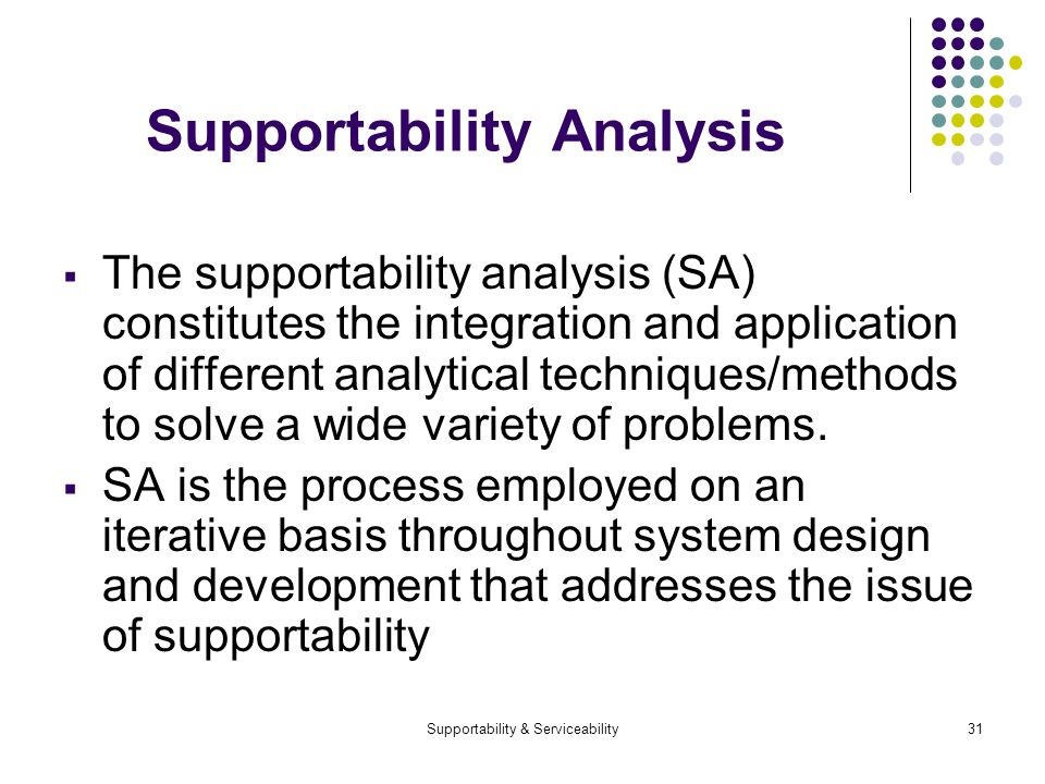 Supportability & Serviceability31 Supportability Analysis The supportability analysis (SA) constitutes the integration and application of different analytical techniques/methods to solve a wide variety of problems.