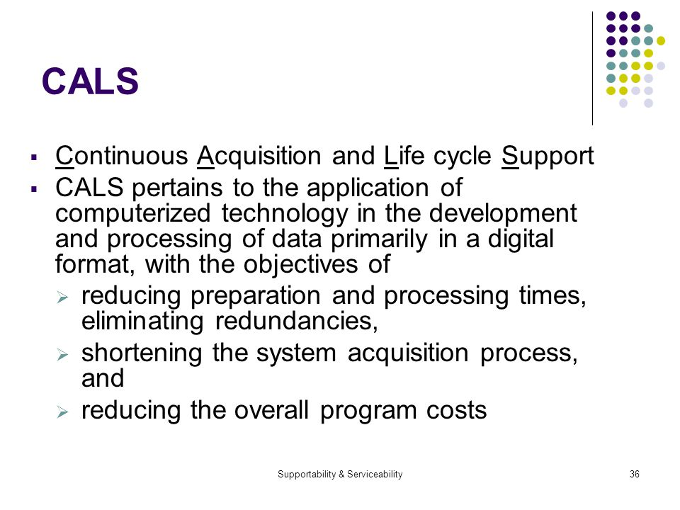 Supportability & Serviceability36 CALS Continuous Acquisition and Life cycle Support CALS pertains to the application of computerized technology in the development and processing of data primarily in a digital format, with the objectives of reducing preparation and processing times, eliminating redundancies, shortening the system acquisition process, and reducing the overall program costs