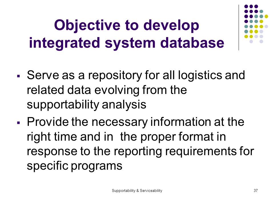 Supportability & Serviceability37 Objective to develop integrated system database Serve as a repository for all logistics and related data evolving from the supportability analysis Provide the necessary information at the right time and in the proper format in response to the reporting requirements for specific programs