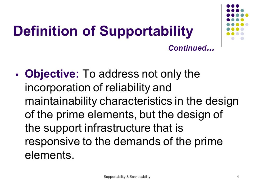 Supportability & Serviceability4 Definition of Supportability Continued … Objective: To address not only the incorporation of reliability and maintainability characteristics in the design of the prime elements, but the design of the support infrastructure that is responsive to the demands of the prime elements.