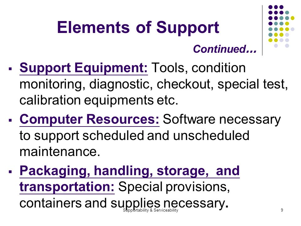 Supportability & Serviceability9 Elements of Support Continued … Support Equipment: Tools, condition monitoring, diagnostic, checkout, special test, calibration equipments etc.