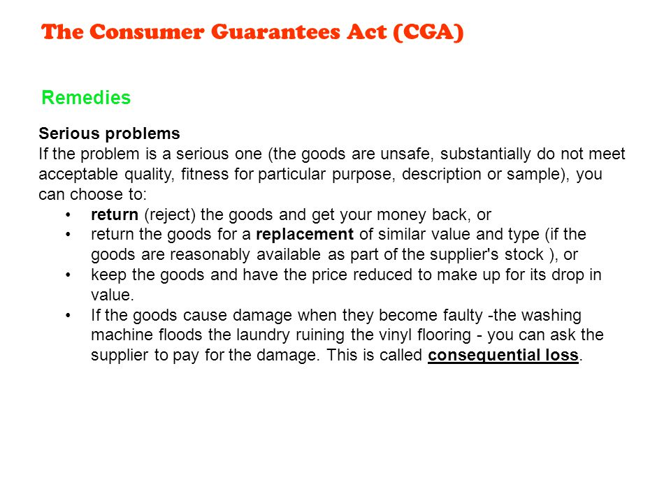 The Consumer Guarantees Act (CGA) Serious problems If the problem is a serious one (the goods are unsafe, substantially do not meet acceptable quality, fitness for particular purpose, description or sample), you can choose to: return (reject) the goods and get your money back, or return the goods for a replacement of similar value and type (if the goods are reasonably available as part of the supplier s stock ), or keep the goods and have the price reduced to make up for its drop in value.