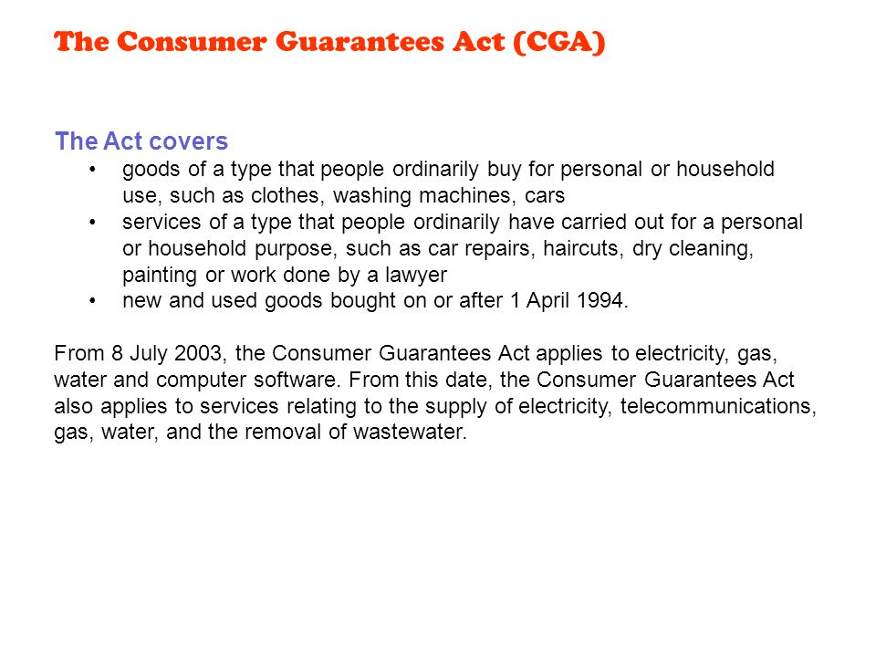 The Act covers goods of a type that people ordinarily buy for personal or household use, such as clothes, washing machines, cars services of a type that people ordinarily have carried out for a personal or household purpose, such as car repairs, haircuts, dry cleaning, painting or work done by a lawyer new and used goods bought on or after 1 April 1994.