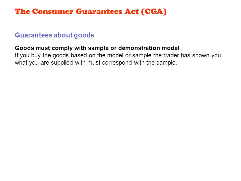 Goods must comply with sample or demonstration model If you buy the goods based on the model or sample the trader has shown you, what you are supplied with must correspond with the sample.