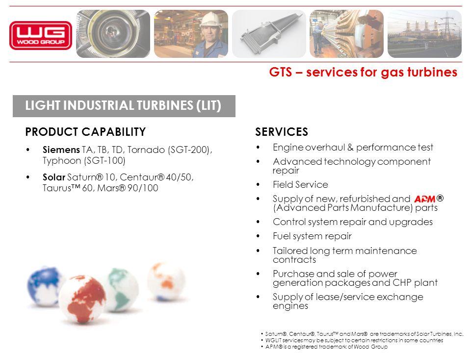 GTS – services for gas turbines LIGHT INDUSTRIAL TURBINES (LIT) PRODUCT CAPABILITY Siemens TA, TB, TD, Tornado (SGT-200), Typhoon (SGT-100) Solar Satu