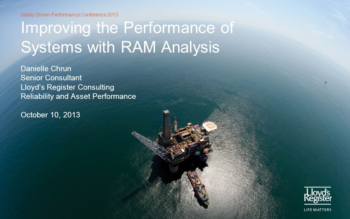 Safety Driven Performance Conference 2013 Agenda Lloyds Register Consulting RAM analysis Example 1: Risk assessment of gas deliverability Example 2: RAM analysis of subsea compressor station