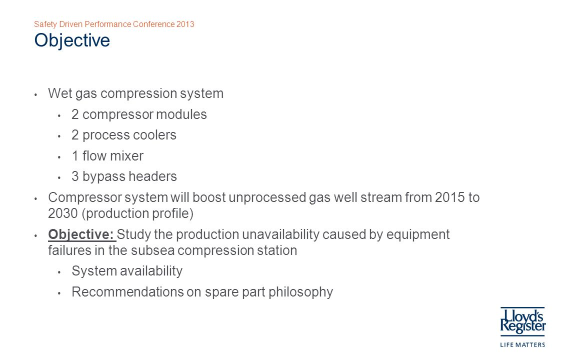 Safety Driven Performance Conference 2013 Objective Wet gas compression system 2 compressor modules 2 process coolers 1 flow mixer 3 bypass headers Compressor system will boost unprocessed gas well stream from 2015 to 2030 (production profile) Objective: Study the production unavailability caused by equipment failures in the subsea compression station System availability Recommendations on spare part philosophy