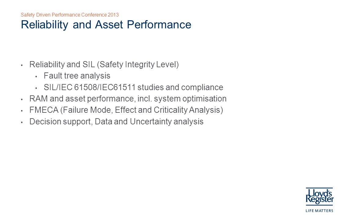 Safety Driven Performance Conference 2013 Reliability and Asset Performance Reliability and SIL (Safety Integrity Level) Fault tree analysis SIL/IEC 61508/IEC61511 studies and compliance RAM and asset performance, incl.