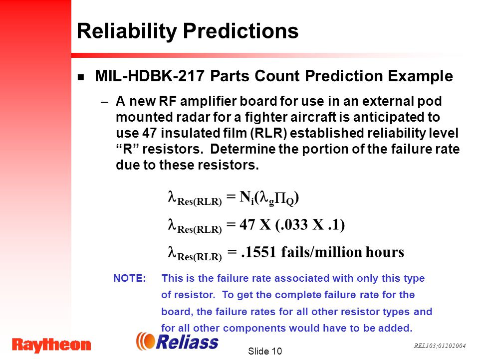 REL103;01202004 Slide 10 Reliability Predictions n MIL-HDBK-217 Parts Count Prediction Example –A new RF amplifier board for use in an external pod mounted radar for a fighter aircraft is anticipated to use 47 insulated film (RLR) established reliability level R resistors.