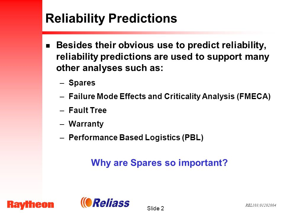 REL103;01202004 Slide 2 Reliability Predictions n Besides their obvious use to predict reliability, reliability predictions are used to support many other analyses such as: –Spares –Failure Mode Effects and Criticality Analysis (FMECA) –Fault Tree –Warranty –Performance Based Logistics (PBL) Why are Spares so important?