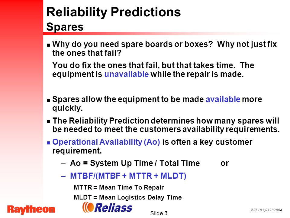 REL103;01202004 Slide 4 Reliability Predictions n There are many methods to predict the reliability of a system including: –MIL-HDBK-217 –Telcordia (Bellcore) –PRISM –Physics of Failure –Comparative Analysis
