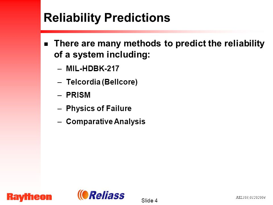 REL103;01202004 Slide 5 Reliability Predictions n MIL-HDBK-217, Reliability Prediction of Electronic Equipment –The original reliability prediction handbook published by the Department of Defense, based on work done by the Reliability Analysis Center and Rome Laboratory –Contains failure rate models for the various part types used in electronic systems, such as ICs, transistors, diodes, resistors, capacitors, relays, switches, connectors, etc.