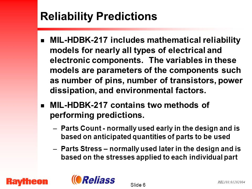 REL103;01202004 Slide 6 Reliability Predictions n MIL-HDBK-217 includes mathematical reliability models for nearly all types of electrical and electronic components.