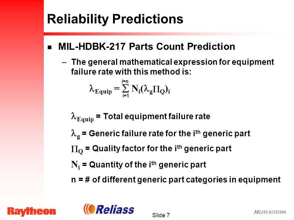 REL103;01202004 Slide 7 Reliability Predictions n MIL-HDBK-217 Parts Count Prediction –The general mathematical expression for equipment failure rate with this method is: Equip = Total equipment failure rate g = Generic failure rate for the i th generic part Q = Quality factor for the i th generic part N i = Quantity of the i th generic part n = # of different generic part categories in equipment Equip = N i ( g Q ) i i=n i=1