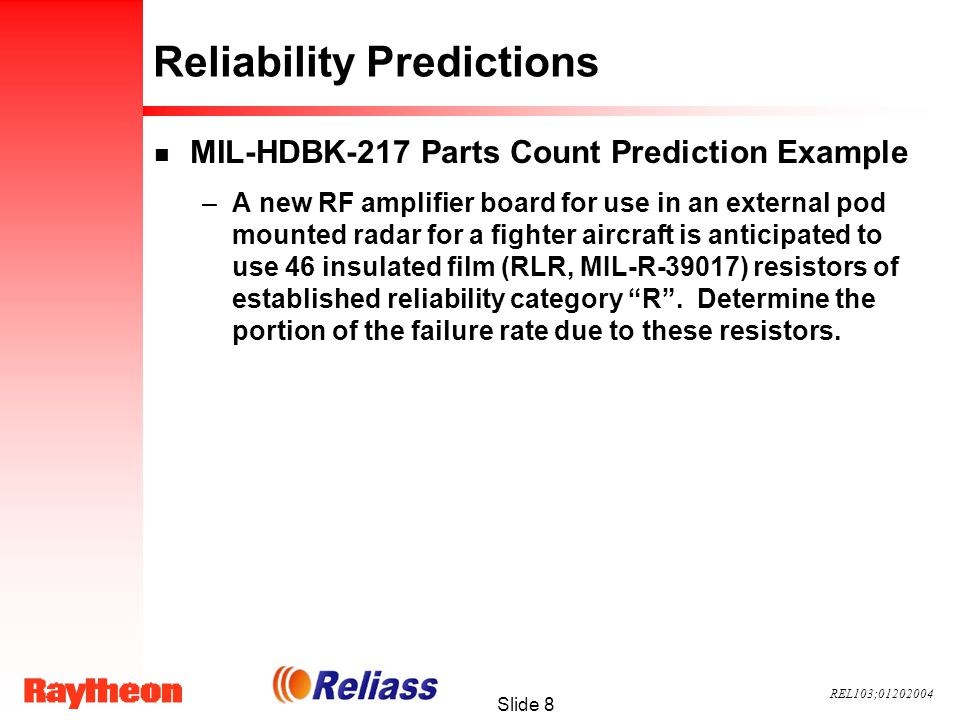 REL103;01202004 Slide 8 Reliability Predictions n MIL-HDBK-217 Parts Count Prediction Example –A new RF amplifier board for use in an external pod mounted radar for a fighter aircraft is anticipated to use 46 insulated film (RLR, MIL-R-39017) resistors of established reliability category R.