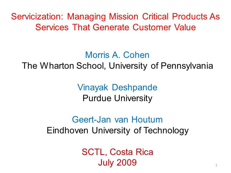Servicization: Managing Mission Critical Products As Services That Generate Customer Value Morris A. Cohen The Wharton School, University of Pennsylva