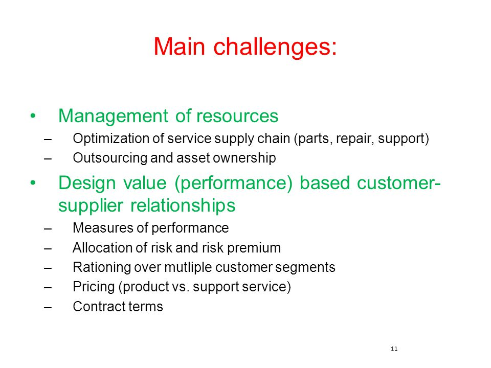 11 Main challenges: Management of resources –Optimization of service supply chain (parts, repair, support) –Outsourcing and asset ownership Design val