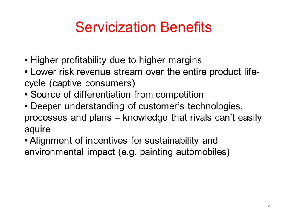 Servicization Benefits 6 Higher profitability due to higher margins Lower risk revenue stream over the entire product life- cycle (captive consumers)