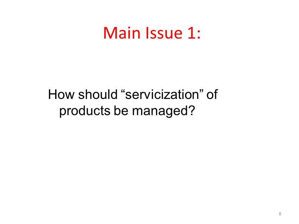 Main Issue 1: How should servicization of products be managed? 8
