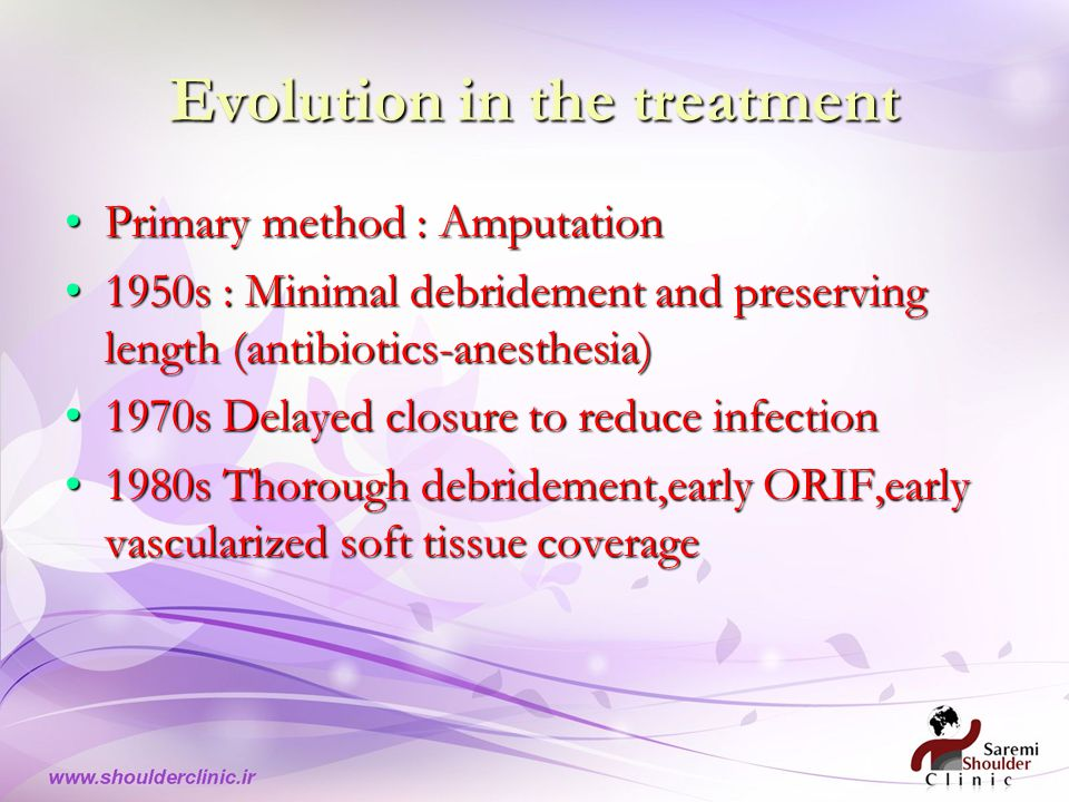 Evolution in the treatment Primary method : Amputation 1950s : Minimal debridement and preserving length (antibiotics-anesthesia) 1970s Delayed closure to reduce infection 1980s Thorough debridement,early ORIF,early vascularized soft tissue coverage