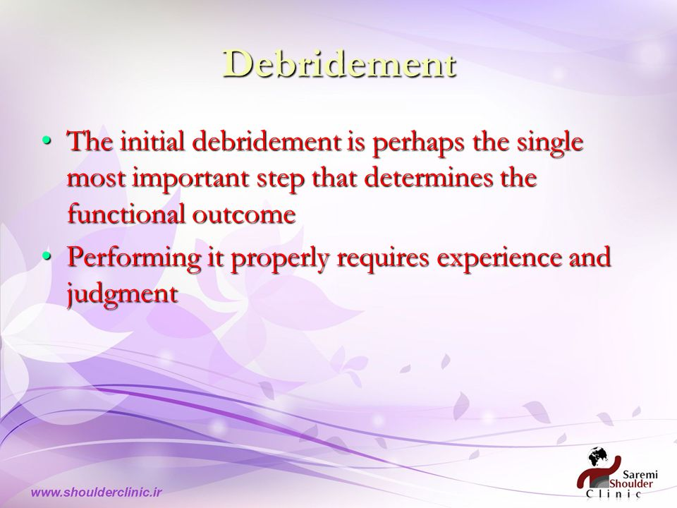 Debridement The initial debridement is perhaps the single most important step that determines the functional outcomeThe initial debridement is perhaps the single most important step that determines the functional outcome Performing it properly requires experience and judgmentPerforming it properly requires experience and judgment