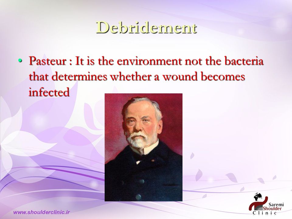 Debridement Pasteur : It is the environment not the bacteria that determines whether a wound becomes infectedPasteur : It is the environment not the bacteria that determines whether a wound becomes infected