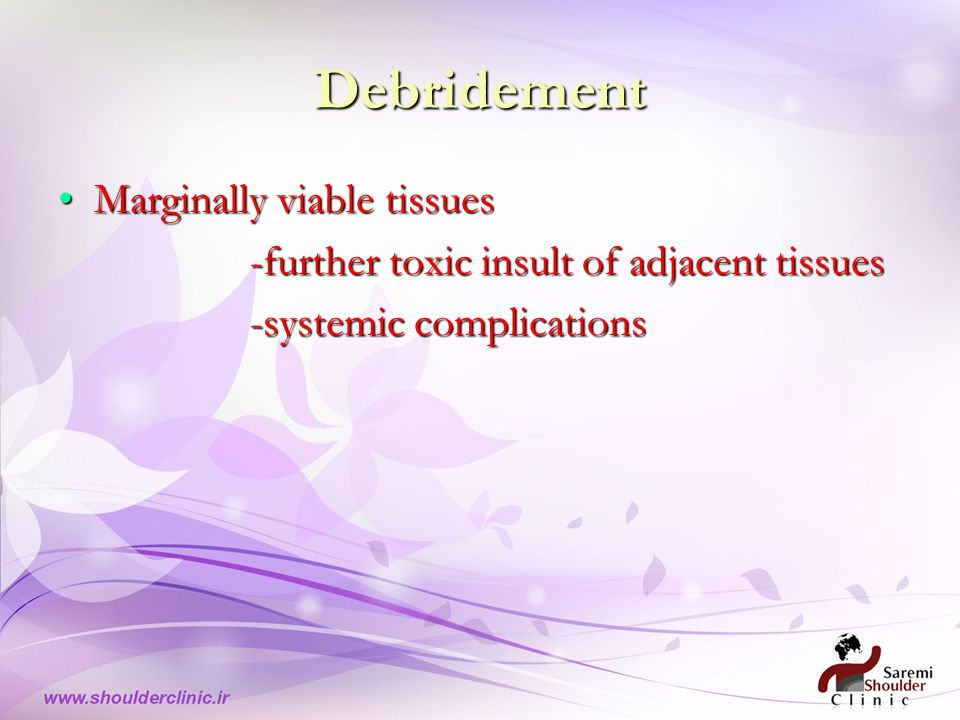 Debridement Marginally viable tissuesMarginally viable tissues -further toxic insult of adjacent tissues -systemic complications -systemic complications